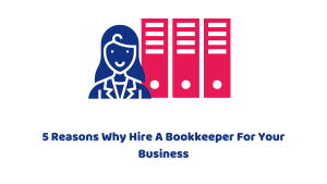 5 Reasons Why Hire A Bookkeeper For Your Business