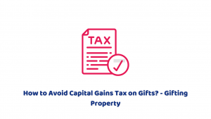 How to Avoid Capital Gains Tax on Gifts? – Gifting Property