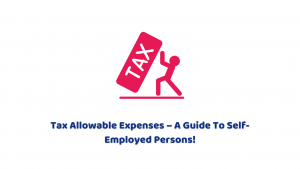 Tax Allowable Expenses – A Guide to Self-Employed Persons!