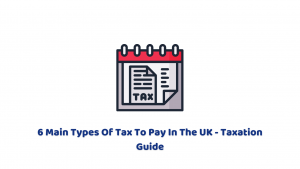 6 Main Types Of Tax To Pay In The UK – Taxation Guide